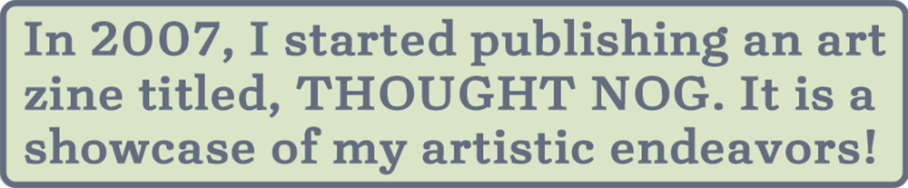 Text Box: In 2007, I started publishing an art zine titled, THOUGHT NOG. It is a showcase of my artistic endeavors!